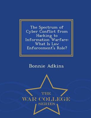 The Spectrum of Cyber Conflict from Hacking to Information Warfare: What Is Law Enforcement's Role? - War College Series (Paperback)