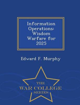 Information Operations: Wisdom Warfare for 2025 - War College Series (Paperback)