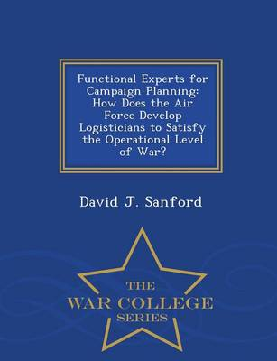 Functional Experts for Campaign Planning: How Does the Air Force Develop Logisticians to Satisfy the Operational Level of War? - War College Series (Paperback)