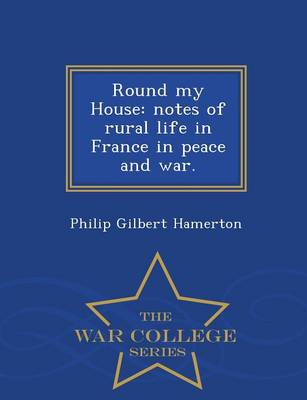 Round My House: Notes of Rural Life in France in Peace and War. - War College Series (Paperback)