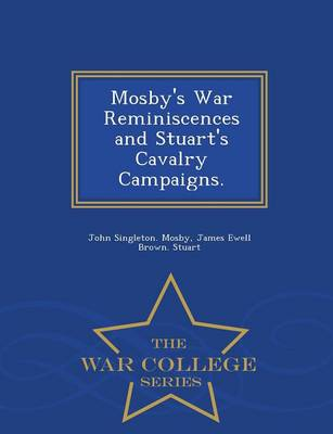 Mosby's War Reminiscences and Stuart's Cavalry Campaigns. - War College Series (Paperback)