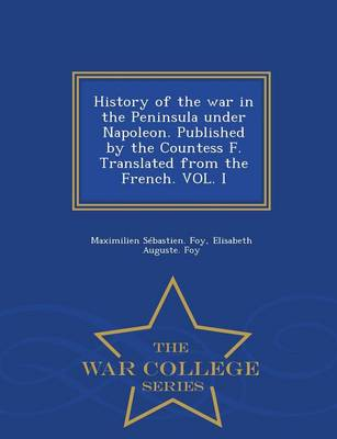 History of the War in the Peninsula Under Napoleon. Published by the Countess F. Translated from the French. Vol. I - War College Series (Paperback)