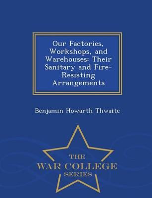 Our Factories, Workshops, and Warehouses: Their Sanitary and Fire-Resisting Arrangements - War College Series (Paperback)