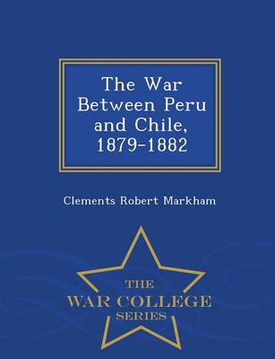The War Between Peru and Chile, 1879-1882 - War College Series (Paperback)