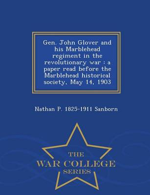 Gen. John Glover and His Marblehead Regiment in the Revolutionary War: A Paper Read Before the Marblehead Historical Society, May 14, 1903 - War College Series (Paperback)