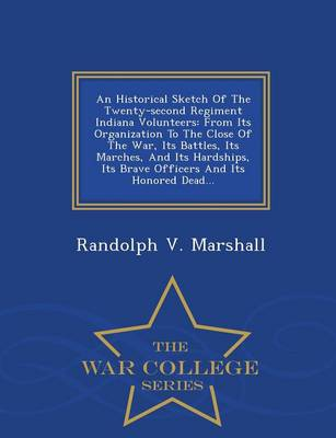 An Historical Sketch of the Twenty-Second Regiment Indiana Volunteers: From Its Organization to the Close of the War, Its Battles, Its Marches, and Its Hardships, Its Brave Officers and Its Honored Dead... - War College Series (Paperback)