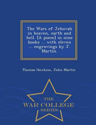 The Wars of Jehovah in Heaven, Earth and Hell. [A Poem] in Nine Books ... with Eleven ... Engravings by J. Martin. - War College Series (Paperback)