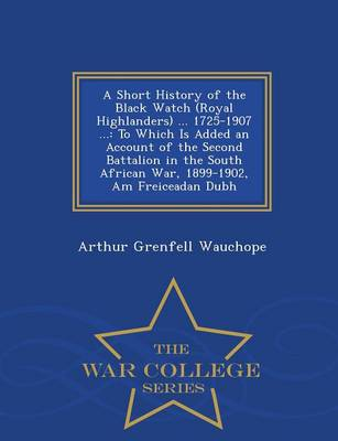 A Short History of the Black Watch (Royal Highlanders) ... 1725-1907 ...: To Which Is Added an Account of the Second Battalion in the South African War, 1899-1902, Am Freiceadan Dubh - War College Series (Paperback)