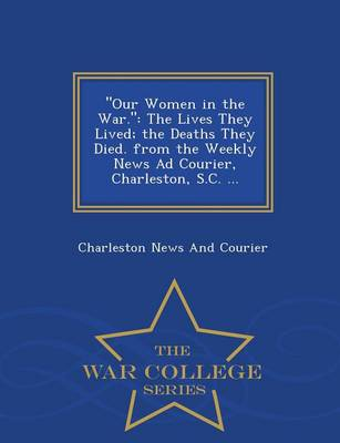 Our Women in the War.: The Lives They Lived; The Deaths They Died. from the Weekly News Ad Courier, Charleston, S.C. ... - War College Series (Paperback)