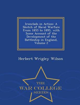 Ironclads in Action: A Sketch of Naval Warfare from 1855 to 1895, with Some Account of the Development of the Battleship in England, Volume 2 - War College Series (Paperback)