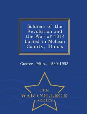 Soldiers of the Revolution and the War of 1812 Buried in McLean County, Illinois - War College Series (Paperback)