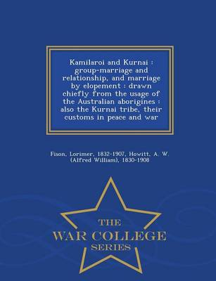 Kamilaroi and Kurnai: Group-Marriage and Relationship, and Marriage by Elopement: Drawn Chiefly from the Usage of the Australian Aborigines: Also the Kurnai Tribe, Their Customs in Peace and War - War College Series (Paperback)