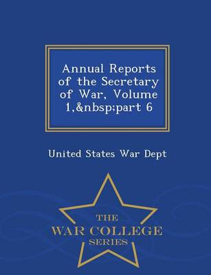 Annual Reports of the Secretary of War, Volume 1, Part 6 - War College Series (Paperback)