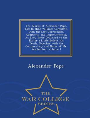 The Works of Alexander Pope, Esq: In Nine Volumes Complete, with His Last Corrections, Additions, and Improvements, as They Were Delivered to the Editor a Little Before His Death, Together with the Commentary and Notes of Mr. Warburton, Volume 1 - War College Series (Paperback)
