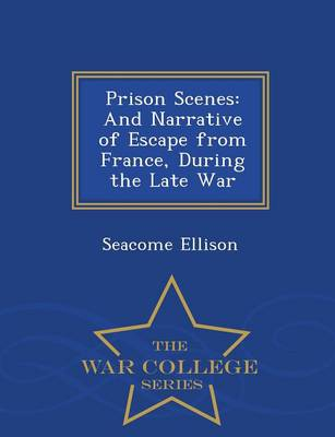 Prison Scenes: And Narrative of Escape from France, During the Late War - War College Series (Paperback)