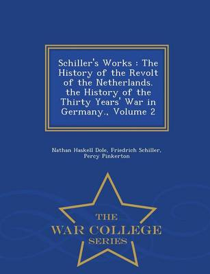 Schiller's Works: The History of the Revolt of the Netherlands. the History of the Thirty Years' War in Germany., Volume 2 - War College Series (Paperback)
