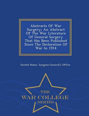 Abstracts of War Surgery; An Abstract of the War Literature of General Surgery That Has Been Published Since the Declaration of War in 1914 - War College Series (Paperback)