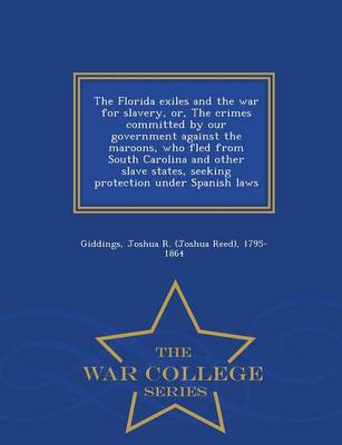 The Florida Exiles and the War for Slavery, Or, the Crimes Committed by Our Government Against the Maroons, Who Fled from South Carolina and Other Slave States, Seeking Protection Under Spanish Laws - War College Series (Paperback)