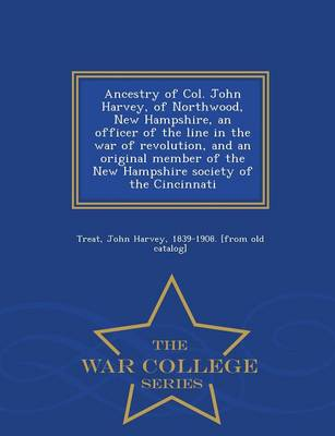 Ancestry of Col. John Harvey, of Northwood, New Hampshire, an Officer of the Line in the War of Revolution, and an Original Member of the New Hampshire Society of the Cincinnati - War College Series (Paperback)