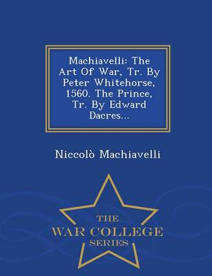 Machiavelli: The Art of War, Tr. by Peter Whitehorse, 1560. the Prince, Tr. by Edward Dacres... - War College Series (Paperback)