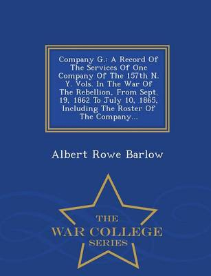 Company G.: A Record of the Services of One Company of the 157th N. Y. Vols. in the War of the Rebellion, from Sept. 19, 1862 to July 10, 1865, Including the Roster of the Company... - War College Series (Paperback)