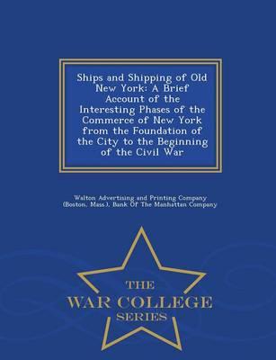 Ships and Shipping of Old New York: A Brief Account of the Interesting Phases of the Commerce of New York from the Foundation of the City to the Beginning of the Civil War - War College Series (Paperback)
