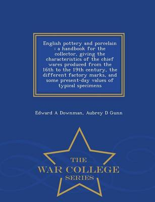 English Pottery and Porcelain: A Handbook for the Collector, Giving the Characteristics of the Chief Wares Produced from the 16th to the 19th Century, the Different Factory Marks, and Some Present-Day Values of Typical Specimens - War College Series (Paperback)