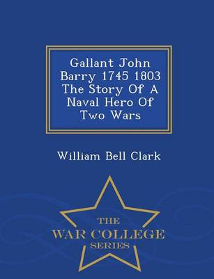 Gallant John Barry 1745 1803 the Story of a Naval Hero of Two Wars - War College Series (Paperback)