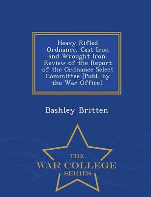 Heavy Rifled Ordnance, Cast Iron and Wrought Iron. Review of the Report of the Ordnance Select Committee [Publ. by the War Office]. - War College Series (Paperback)