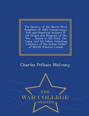 The History of the North-West Rebellion of 1885: Comprising a Full and Impartial Account of the Origin and Progress of the War ... Scenes in the Field, the Camp, and the Cabin; Including a History of the Indian Tribes of North-Western Canada - War College Series (Paperback)