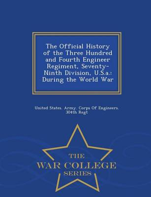 The Official History of the Three Hundred and Fourth Engineer Regiment, Seventy-Ninth Division, U.S.A.: During the World War - War College Series (Paperback)