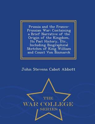 Prussia and the Franco-Prussian War: Containing a Brief Narrative of the Origin of the Kingdom, Its Past History, Etc., Including Biographical Sketches of King William and Count Von Bismarck - War College Series (Paperback)