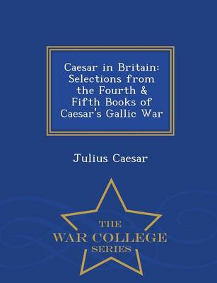 Caesar in Britain: Selections from the Fourth & Fifth Books of Caesar's Gallic War - War College Series (Paperback)