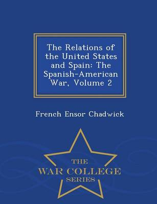 The Relations of the United States and Spain: The Spanish-American War, Volume 2 - War College Series (Paperback)