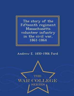 The Story of the Fifteenth Regiment Massachusetts Volunteer Infantry in the Civil War, 1861-1864 - War College Series (Paperback)