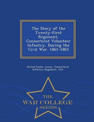 The Story of the Twenty-First Regiment, Connecticut Volunteer Infantry, During the Civil War. 1861-1865 - War College Series (Paperback)