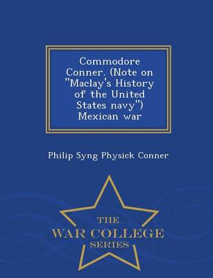 Commodore Conner. (Note on Maclay's History of the United States Navy) Mexican War - War College Series (Paperback)