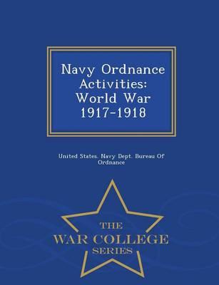 Navy Ordnance Activities: World War 1917-1918 - War College Series (Paperback)