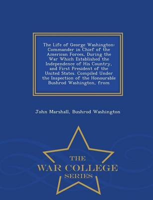 The Life of George Washington: Commander in Chief of the American Forces, During the War Which Established the Independence of His Country, and First President of the United States. Compiled Under the Inspection of the Honourable Bushrod Washington, from - War College Series (Paperback)