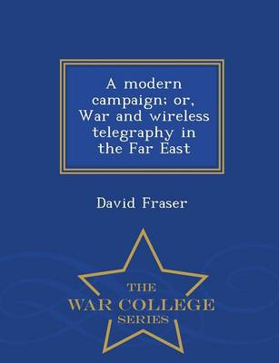 A Modern Campaign; Or, War and Wireless Telegraphy in the Far East - War College Series (Paperback)