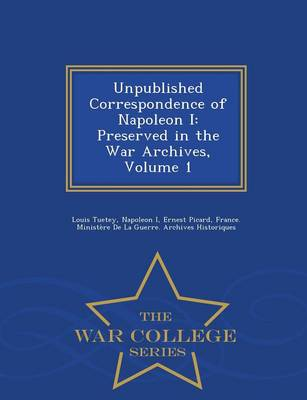 Unpublished Correspondence of Napoleon I: Preserved in the War Archives, Volume 1 - War College Series (Paperback)
