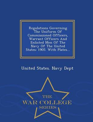 Regulations Governing the Uniform of Commissioned Officers, Warrant Officers and Enlisted Men of the Navy of the United States: 1905. with Plates... - War College Series (Paperback)