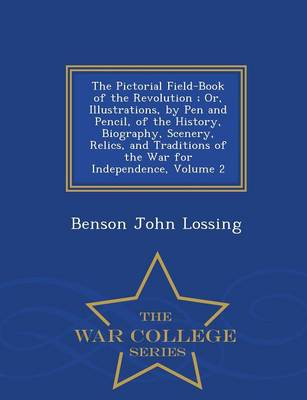 The Pictorial Field-Book of the Revolution; Or, Illustrations, by Pen and Pencil, of the History, Biography, Scenery, Relics, and Traditions of the War for Independence, Volume 2 - War College Series (Paperback)