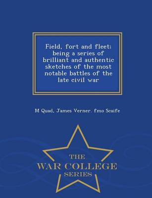 Field, Fort and Fleet; Being a Series of Brilliant and Authentic Sketches of the Most Notable Battles of the Late Civil War - War College Series (Paperback)