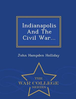 Indianapolis and the Civil War... - War College Series (Paperback)