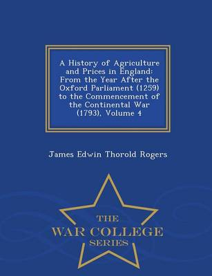 A History of Agriculture and Prices in England: From the Year After the Oxford Parliament (1259) to the Commencement of the Continental War (1793), Volume 4 - War College Series (Paperback)