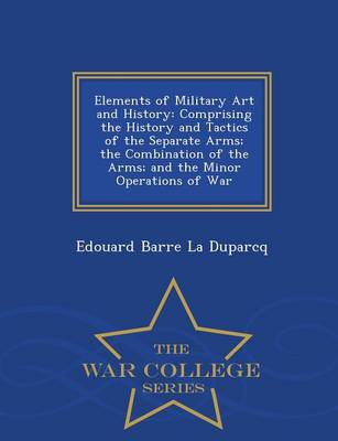 Elements of Military Art and History: Comprising the History and Tactics of the Separate Arms; The Combination of the Arms; And the Minor Operations of War - War College Series (Paperback)