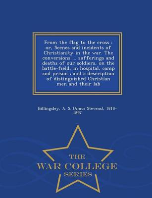 From the Flag to the Cross: Or, Scenes and Incidents of Christianity in the War. the Conversions ... Sufferings and Deaths of Our Soldiers, on the Battle-Field, in Hospital, Camp and Prison; And a Description of Distinguished Christian Men and Their Lab - War College Series (Paperback)
