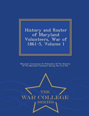 History and Roster of Maryland Volunteers, War of 1861-5, Volume 1 - War College Series (Paperback)