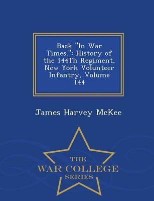 Back in War Times.: History of the 144th Regiment, New York Volunteer Infantry, Volume 144 - War College Series (Paperback)